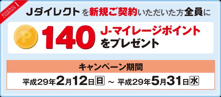 【RENEWAL CAMPAIGN1】Jダイレクトを新規ご契約いただいた方全員に140J-マイレージポイントをプレゼント キャンペーン期間:平成29年2月12日(日)~平成29年5月31日(水)