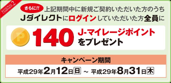 【RENEWAL CAMPAIGN2】さらに!!上記期間中に新規ご契約いただいた方のうちJダイレクトにログインしていただいた方全員に140J-マイレージポイントをプレゼント キャンペーン期間:平成29年2月12日(日)~平成29年8月31日(木)