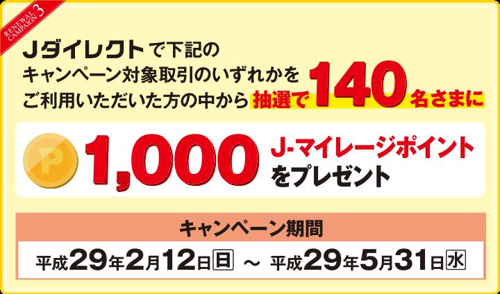 【RENEWAL CAMPAIGN3】Jダイレクトで下記のキャンペーン対象取引のいずれかをご利用いただいた方の中から抽選で140名さまに1,000J-マイレージポイントをプレゼント キャンペーン期間:平成29年2月12日(日)~平成29年5月31日(水)