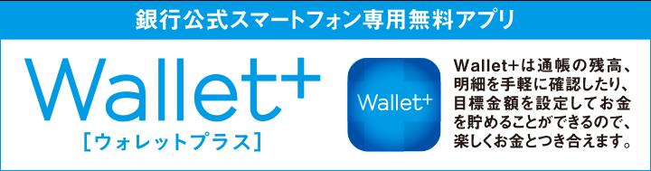 銀行公式スマートフォン専用無料アプリWallet+ 詳細は画像をクリック