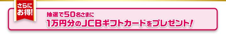 さらにお得!抽選で50名さまに1万円分のJCBギフトカードをプレゼント!