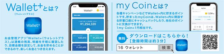 Wallet+(ウォレットプラス)とは?お金管理アプリ「Wallet+(ウォレットプラス)」は通帳の残高、明細を手軽に確認したり、目標金額を設定して、お金を貯めることができるので、楽しくお金とつき合えます。 myCoinとは?各種キャンペーンなどでWallet+内に貯まるポイントです。貯まったmyCoinは、Wallet+内に開設する貯蓄口座にキャッシュバックしたり、他社のポイントに交換ができます。1my Coin=1円相当です。 無料ダウンロードはこちらから![登録時間は約3分]