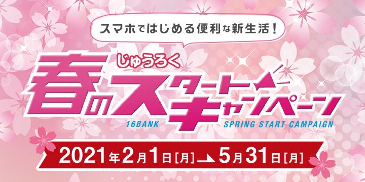 スマホではじめる便利な新生活!じゅうろく 春のスタートキャンペーン 2021年2月1日(月)→5月31日(月)