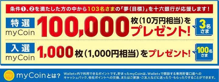条件1、2を満たした方の中から103名さまの「夢(目標)」を十六銀行が応援します!【特選】myCoin100,000枚(10万円相当)をプレゼント!(3名さま) 【入選】myCoin1,000枚(1,000円相当)をプレゼント!(100名さま) 「myCoinとは?」Wallet+内で利用できるポイントです。貯まったmyCoinは、Wallet+で開設する専用貯蓄口座へのキャッシュバック、他社ポイントへの交換、またはご家族・ご友人などに送ったり・もらったりすることができます。