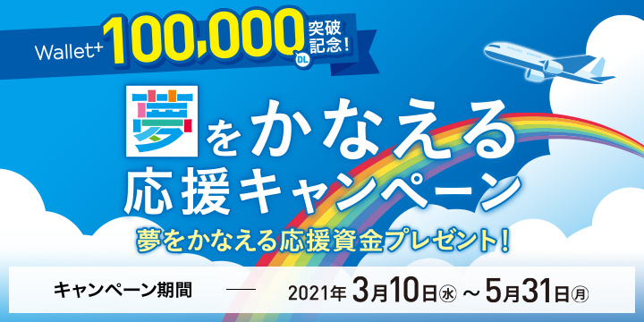 Wallet+100,000DL突破記念!夢をかなえる応援キャンペーン 夢をかなえる応援資金プレゼント! キャンペーン期間:2021年3月10日(水)~5月31日(月)