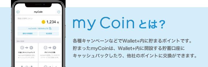 my Coinとは?各種キャンペーンなどでWallt+内に貯まるポイントです。貯まったmyCoinは、Wallet+内に開設する貯蓄口座にキャッシュバックしたり、他社のポイントに交換ができます。