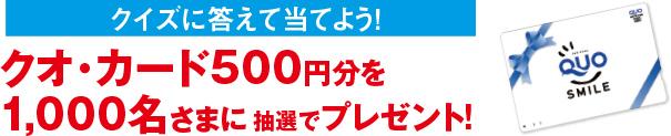 クイズに答えて当てよう!クオ・カード500円分を1,000名さまに抽選でプレゼント!