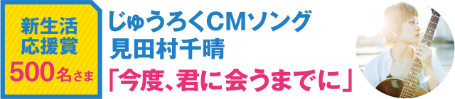 新生活応援賞 500名さま じゅうろくCMソング 見田村千晴「今度、君に会うまでに」