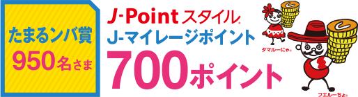 たまるンバ賞 950名さま J-Pointスタイル J-マイレージポイント700ポイント