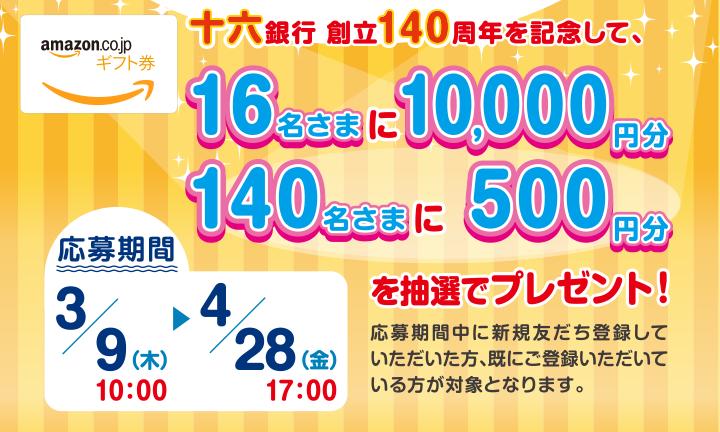 十六銀行創立140周年を記念して、16名さまに10,000円分、140名さまに500円分を抽選でプレゼント!応募期間:3月9日(木)10:00~4月28日(金)17:00