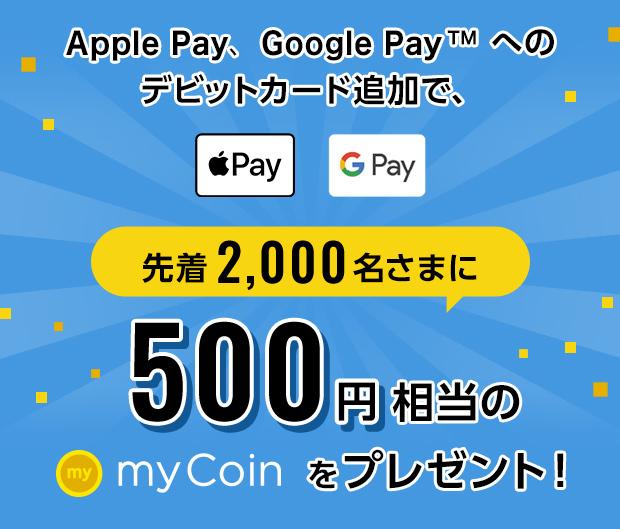 Apple Pay、Google Payへのデビットカード追加で、先着2,000名さまに500円相当のmyCoinをプレゼント!