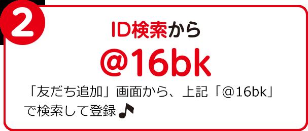 2 ID検索から @16bk 「友だち追加」画面から、上記「@16bk」で検索して登録♪
