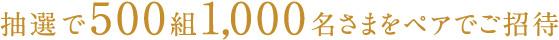 抽選で500組1,000名さまをペアでご招待