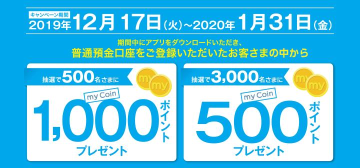 2019年12月17日(火)~2020年1月31日(金) 期間中にアプリをダウンロードしていただき、普通預金口座をご登録いただいたお客さまの中から抽選で500名さまにmyCoin 1,000ポイント 3,000名さまにmyCoin 500ポイントをプレゼント