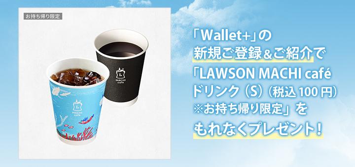「Wallet+」の新規ご登録&ご紹介で「LAWSON MACHI caféドリンク(S)(税込100円)※お持ち帰り限定」をもれなくプレゼント!