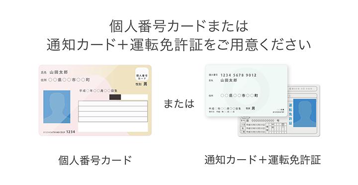 個人番号カードまたは、通知カード+運転免許証をご用意ください