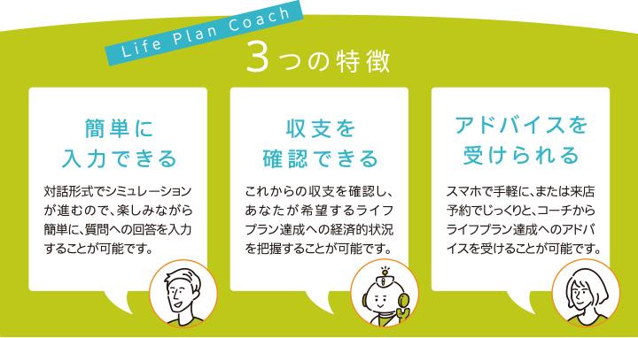 Life Plan Coach 3つの特徴 簡単に入力できる:対話形式でシミュレーションが進むので、楽しみながら簡単に、質問への回答を入力することが可能です。収支を確認できる:これからの収支を確認し、あなたが希望するライフプラン達成への経済的状況を把握することが可能です。アドバイスを受けられる:スマホで手軽に、または来店予約でじっくりと、コーチからライフプラン達成へのアドバイスを受けることが可能です。