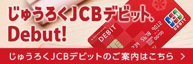 じゅうろくJCBデビット、Debut! じゅうろくJCBデビットのご案内はこちら