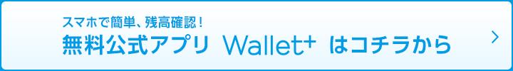 スマホで簡単、残高確認!無料公式アプリWallet+はコチラから
