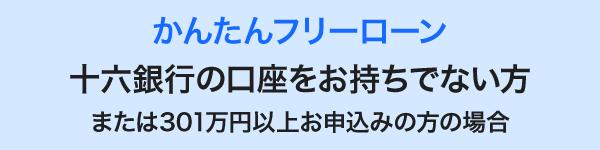 かんたんフリーローン 十六銀行の口座をお持ちでない方または301万円以上お申込みの方の場合