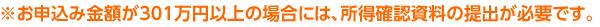 ※お申込み金額が301万円以上の場合には、所得確認資料の提出が必要です。