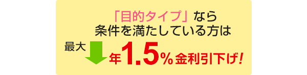 「目的タイプ」なら条件を満たしている方は最大年1.5%金利引下げ!