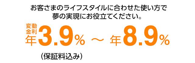 お客さまのライフスタイルに合わせた使い方で夢の実現にお役立てください。 変動金利年3.9%または年8.9%(保証料込み)