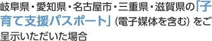 岐阜県・愛知県・名古屋市・三重県・滋賀県の「子育て支援パスポート」(電子媒体を含む)をご呈示いただいた場合