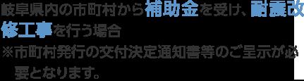 岐阜県内の市町村から補助金を受け、耐震改修工事を行う場合(※市町村発行の交付決定通知書等のご呈示が必要となります)