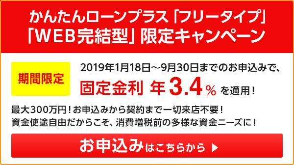 かんたんローンプラス「フリータイプ」「WEB完結型」限定キャンペーン 期間限定2019年1月18日~9月30日までのお申込みで、固定金利 年3.4%を適用! お申込みはこちらから
